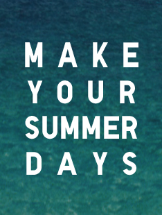 MAKE YOUR SUMMER DAYS
